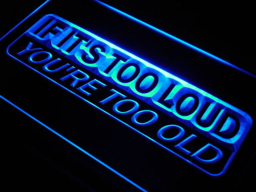 If It's Too Loud You're Too old Neon Light Sign